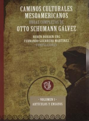 Caminos culturales mesoamericanos: obras completas de Otto Shumann Gálvez. Vol. I Artículos y ensayos