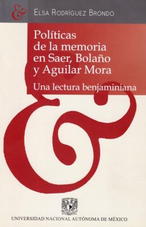 Políticas de la memoria en Saer, Bolaño y Aguilar Mora. Una lectura benjaminiana
