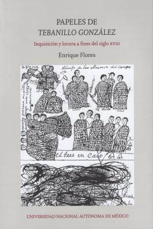 Papeles de Tebanillo González. Inquisición y locura a fines del siglo XVIII