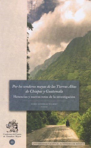 Por los senderos mayas de las Tierras Altas de Chiapas y Guatemala. Herencias y nuevos retos de la investigación