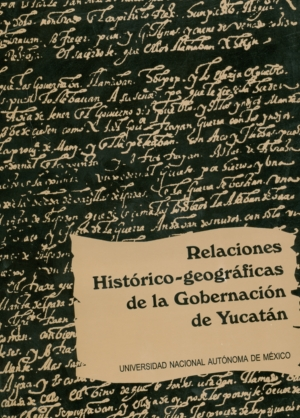 Relaciones histórico-geográficas de la gobernación de Yucatán: Mérida, Valladolid y Tabasco. I