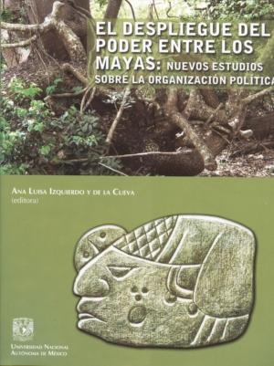 El despliegue del poder entre los mayas: nuevos estudios sobre la organización política