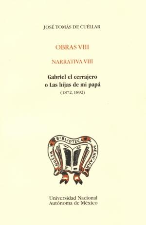 Obras VIII. Narrativa VIII. Gabriel el cerrajero o Las hijas de mi papá (1872,1892). José Tomás de Cuéllar