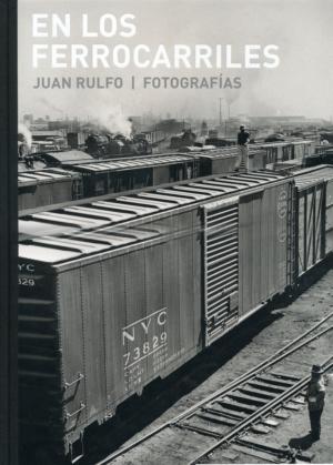 En los ferrocarriles. Juan Rulfo. Fotografías