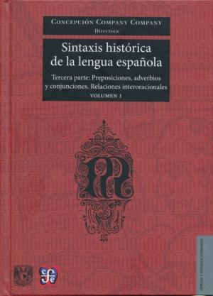 Sintaxis histórica de la lengua española. Tercera parte: Preposiciones, adverbios y conjunciones. Relaciones interoracionales Vol. 1