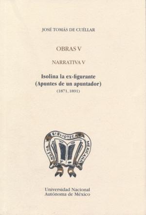 Obras V. Narrativa V. Isolina la ex-figurante (Apuntes de un apuntador) (1871,1891). José Tomás de Cuéllar