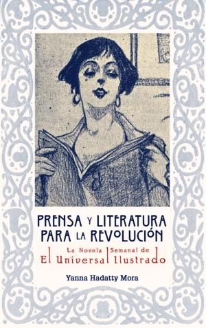 Prensa y literatura para la revoluci�n. La novela semanal de El Universal Ilustrado (1922-1925)