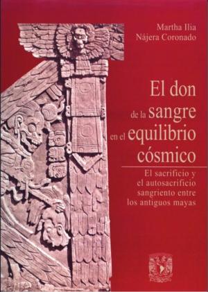 El don de la sangre en el equilibrio c�smico. El sacrificio y el autosacrificio sangriento entre los antiguos mayas